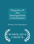 Reports of the Immigration Commission - Scholar's Choice Edition