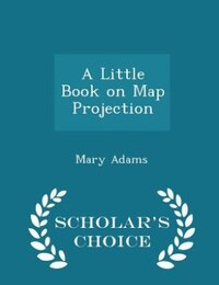 A Little Book on Map Projection - Scholar's Choice Edition
