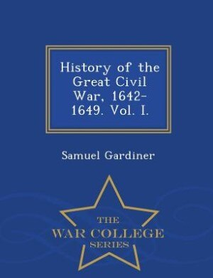 History of the Great Civil War, 1642-1649. Vol. I. - War College Series by Samuel Gardiner