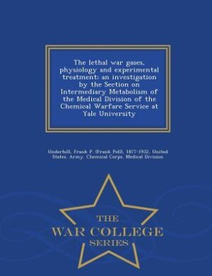 The lethal war gases, physiology and experimental treatment; an investigation by the Section on Intermediary Metabolism of the Medical Division of the by Frank P. 1877-1932 Underhill