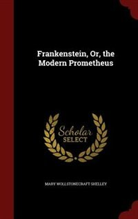 Frankenstein, Or, the Modern Prometheus by Mary Wollstonecraft Shelley