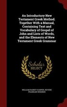 An Introductory New Testament Greek Method. Together With a Manual, Containing Text and Vocabulary…