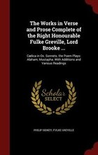 The Works in Verse and Prose Complete of the Right Honourable Fulke Greville, Lord Brooke…