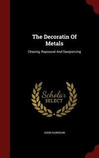 The Decoratin Of Metals: Chasing, Repoussé And Sawpiercing