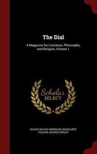 The Dial: A Magazine for Literature, Philosophy, and Religion, Volume 1 by Ralph Waldo Emerson