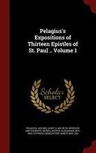 Pelagius's Expositions of Thirteen Epistles of St. Paul .. Volume 1