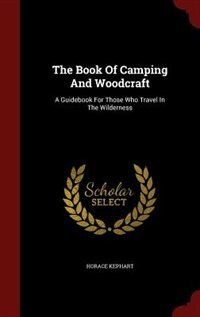 The Book Of Camping And Woodcraft: A Guidebook For Those Who Travel In The Wilderness de Horace Kephart