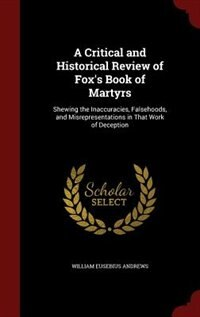 A Critical and Historical Review of Fox's Book of Martyrs: Shewing the Inaccuracies, Falsehoods…