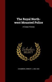 The Royal North-west Mounted Police: A Corps History by Ernest J. Chambers