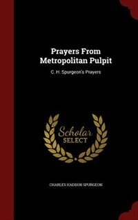 Prayers From Metropolitan Pulpit: C. H. Spurgeon's Prayers by Charles Haddon Spurgeon