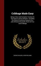Cribbage Made Easy: Being A New And Complete Treatise On The Game In All Its Varieties : Including…