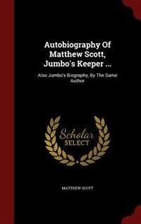Autobiography Of Matthew Scott, Jumbo's Keeper ...: Also Jumbo's Biography, By The Same Author by Matthew Scott