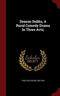 Deacon Dubbs, A Rural Comedy Drama In Three Acts; by Walter Ben 1880-1950 Hare