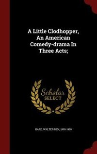 A Little Clodhopper, An American Comedy-drama In Three Acts; by Walter Ben 1880-1950 Hare