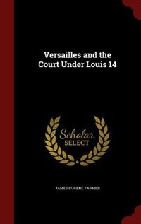 Versailles and the Court Under Louis 14 by James Eugene Farmer