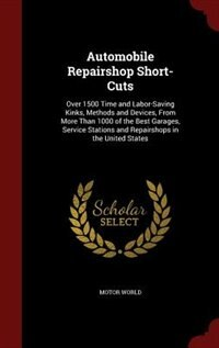 Automobile Repairshop Short-Cuts: Over 1500 Time and Labor-Saving Kinks, Methods and Devices, From More Than 1000 of the Best Garages by Motor World