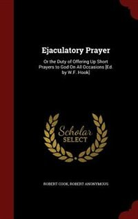 Ejaculatory Prayer: Or the Duty of Offering Up Short Prayers to God On All Occasions [Ed. by W.F…