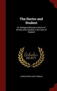 The Doctor and Student: Or, Dialogues Between a Doctor of Divinity and a Student in the Laws of…