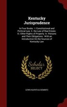 Kentucky Jurisprudence: In Four Books : I. Constitutional and Political Law. Ii. the Law of Real…