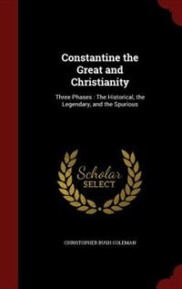 Constantine the Great and Christianity: Three Phases : The Historical, the Legendary, and the…