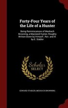 Forty-Four Years of the Life of a Hunter: Being Reminiscences of Meshach Browning, a Maryland…