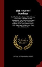 The House of Bondage: Or, Charlotte Brooks and Other Slaves, Original and Life Like, As They…