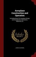 Aeroplane Construction and Operation: Including Notes On Aeroplane Design and Aerodynamic…