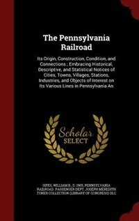 The Pennsylvania Railroad: Its Origin, Construction, Condition, and Connections ; Embracing…