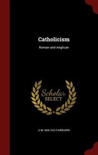 Catholicism: Roman and Anglican by A M. 1838-1912 Fairbairn