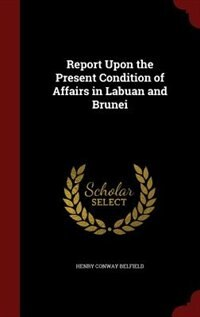 Report Upon the Present Condition of Affairs in Labuan and Brunei by Henry Conway Belfield