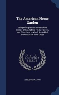 The American Home Garden: Being Principles and Rules for the Culture of Vegetables, Fruits, Flowers…