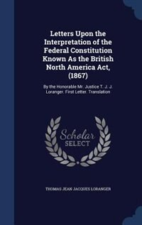 Letters Upon the Interpretation of the Federal Constitution Known As the British North America Act…