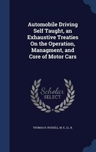 Automobile Driving Self Taught, an Exhaustive Treaties On the Operation, Managment, and Core of…
