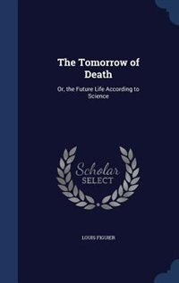 The Tomorrow of Death: Or, the Future Life According to Science by Louis Figuier