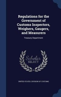 Regulations for the Government of Customs Inspectors, Weighers, Gaugers, and Measurers: Treasury Department by United States. Division Of Customs