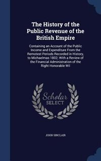 The History of the Public Revenue of the British Empire: Containing an Account of the Public Income…