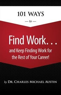 101 Ways To Find Work .and Keep Finding Work For The Rest Of Your Career! by Charles Michael Michael Austin