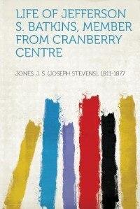 Life Of Jefferson S. Batkins, Member From Cranberry Centre by Jones J. S. (joseph Stevens) 1811-1877
