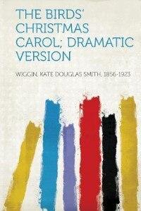 The Birds' Christmas Carol; Dramatic Version by Wiggin Kate Douglas Smith 1856-1923