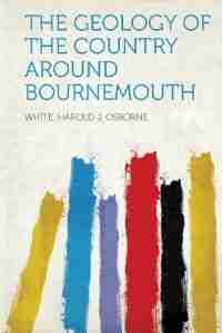 The Geology Of The Country Around Bournemouth by White Harold J. Osborne