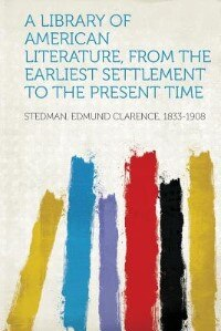 A Library Of American Literature, From The Earliest Settlement To The Present Time by Stedman Edmund Clarence 1833-1908