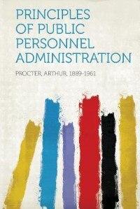 Principles Of Public Personnel Administration by Procter Arthur 1889-1961