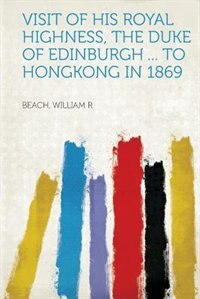 Visit Of His Royal Highness, The Duke Of Edinburgh ... To Hongkong In 1869 by Beach William R