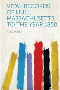 Vital Records Of Hull, Massachusetts, To The Year 1850 by Hull (mass.)