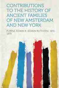 Contributions To The History Of Ancient Families Of New Amsterdam And New York by Purple Edwin R. (edwin Ruthv 1831-1879