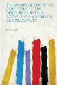 The Works Of Epictetus. Consisting Of His Discourses, In Four Books, The Enchiridion, And Fragments by Epictetus