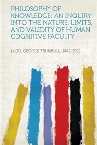 Philosophy Of Knowledge: An Inquiry Into The Nature, Limits, And Validity  Of Human Cognitive Faculty