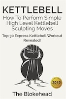Kettlebell: How To Perform Simple High Level Kettlebell Sculpting Moves - Top 30 Express Kettlebell…