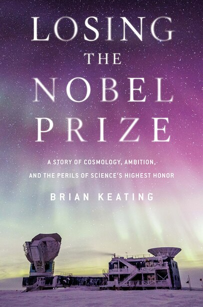 Losing The Nobel Prize: A Story Of Cosmology, Ambition, And The Perils Of Science's Highest Honor by Brian Keating