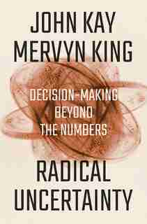 Radical Uncertainty: Decision-making Beyond The Numbers by John Kay